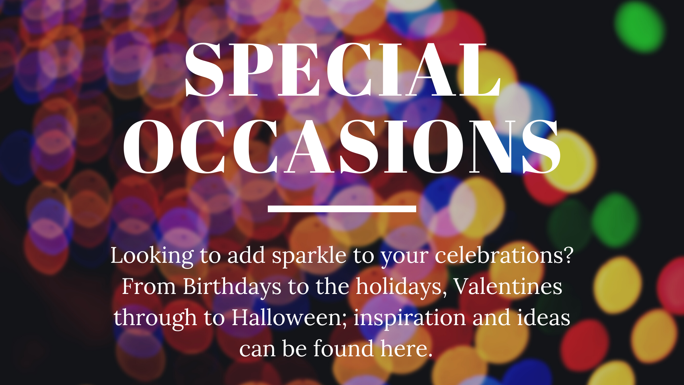 Special occasions - looking to add sparkle to your celebrations? From Birthdays to the holidays, from Valentines through to Halloween; inspiration and ideas can be found here.