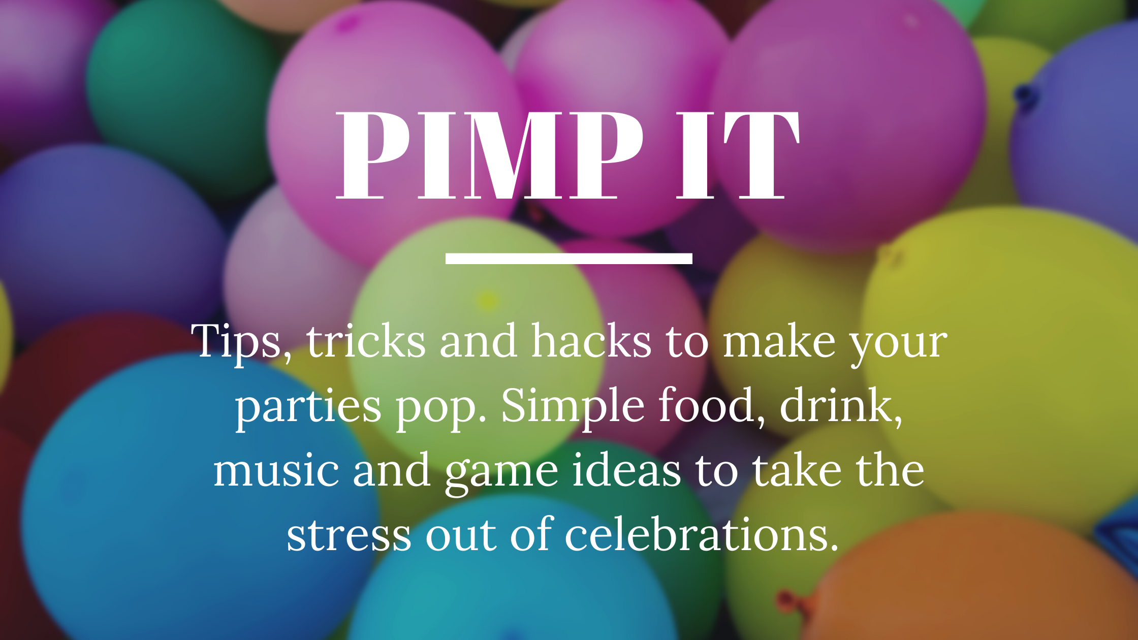 Pimp it - tips, tricks and hacks to make your parties pop. Simple food, drink, music and game ideas to take the stress out of celebrations.