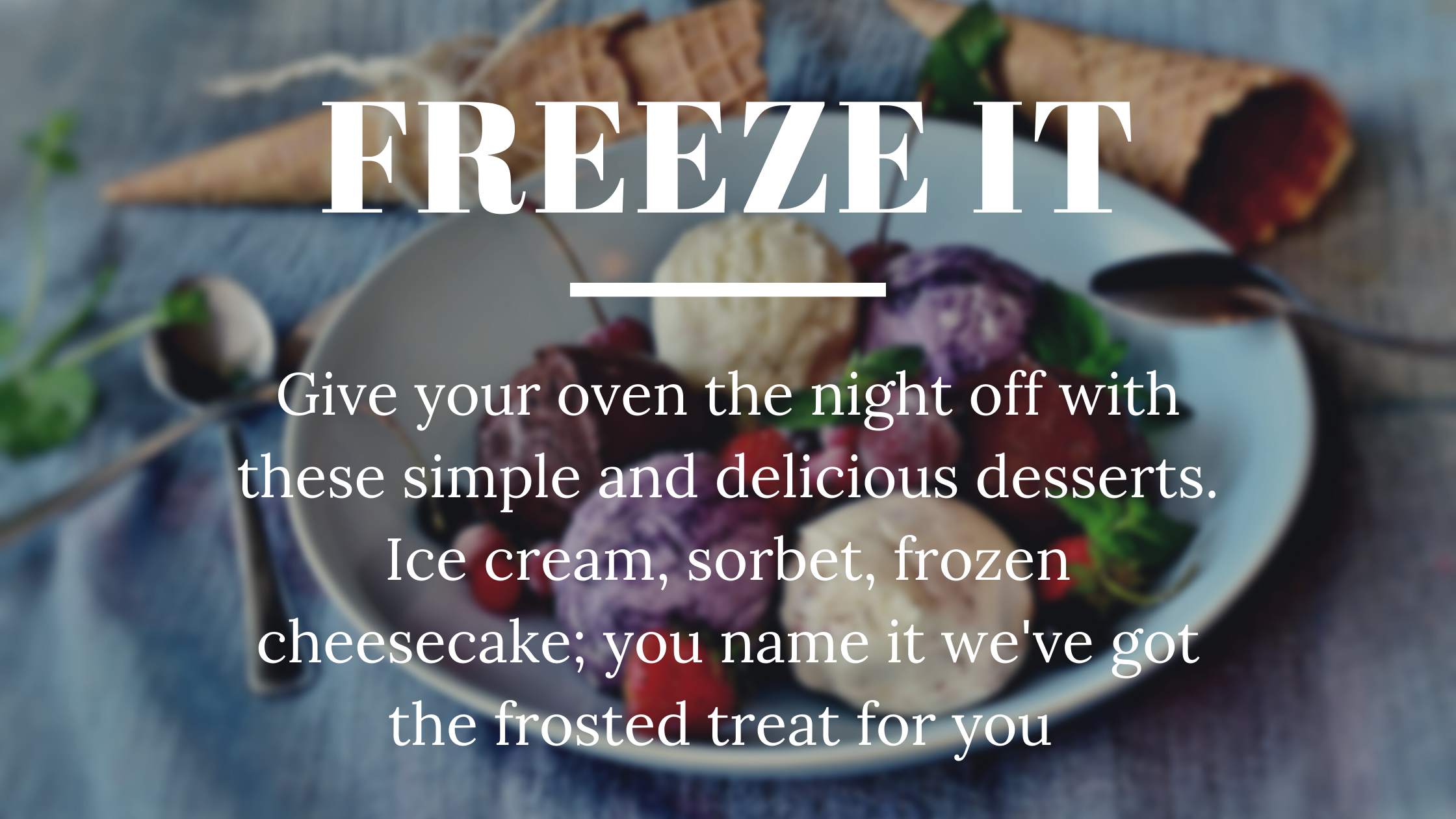 Freeze it - give your oven the night off with these simple and delicious desserts. Ice cream, sorbet, frozen cheesecake; you name it, we've got the frosted treat for you.