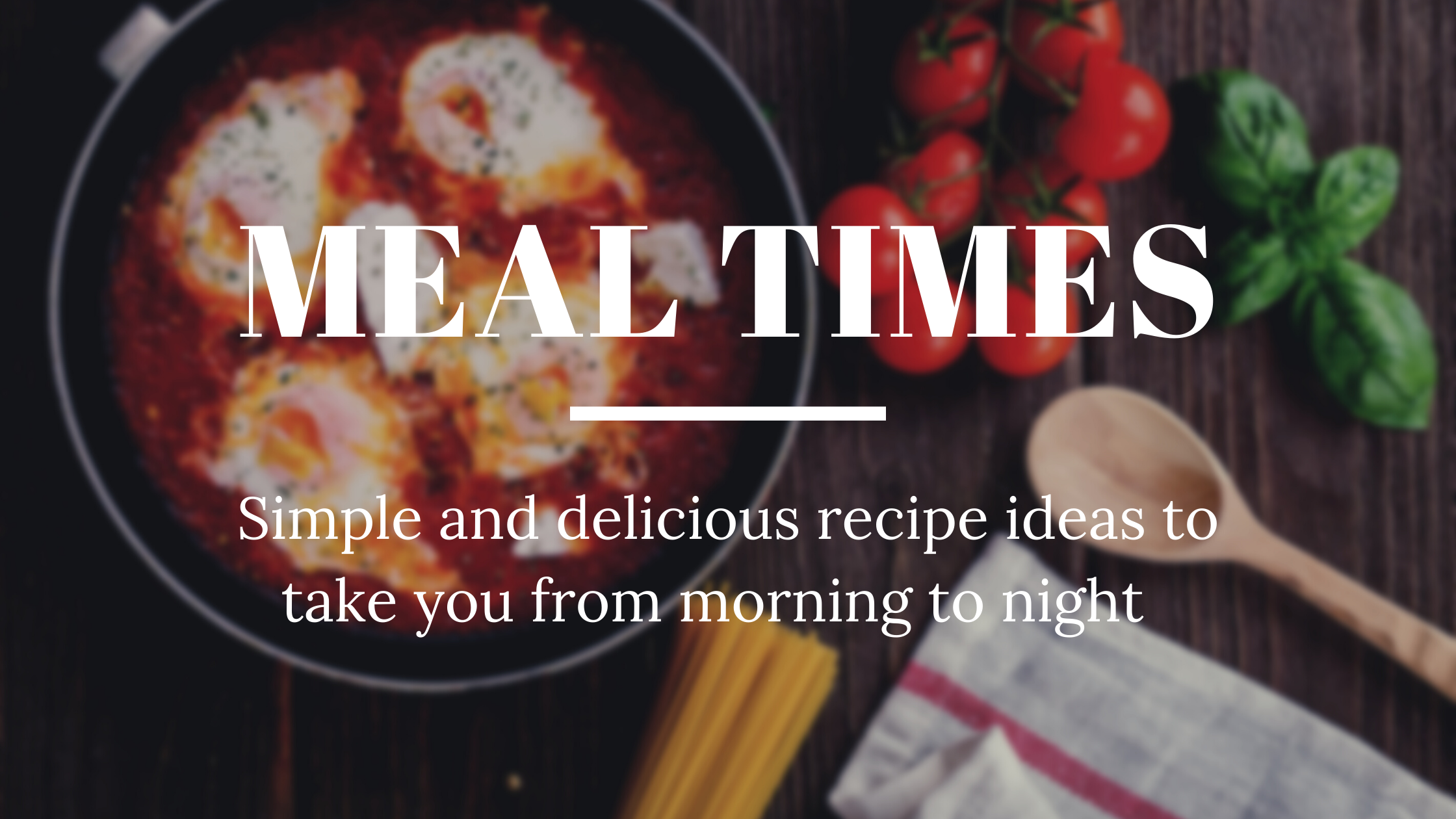 Meal times - simple and delicious recipe ideas to take you from morning to night