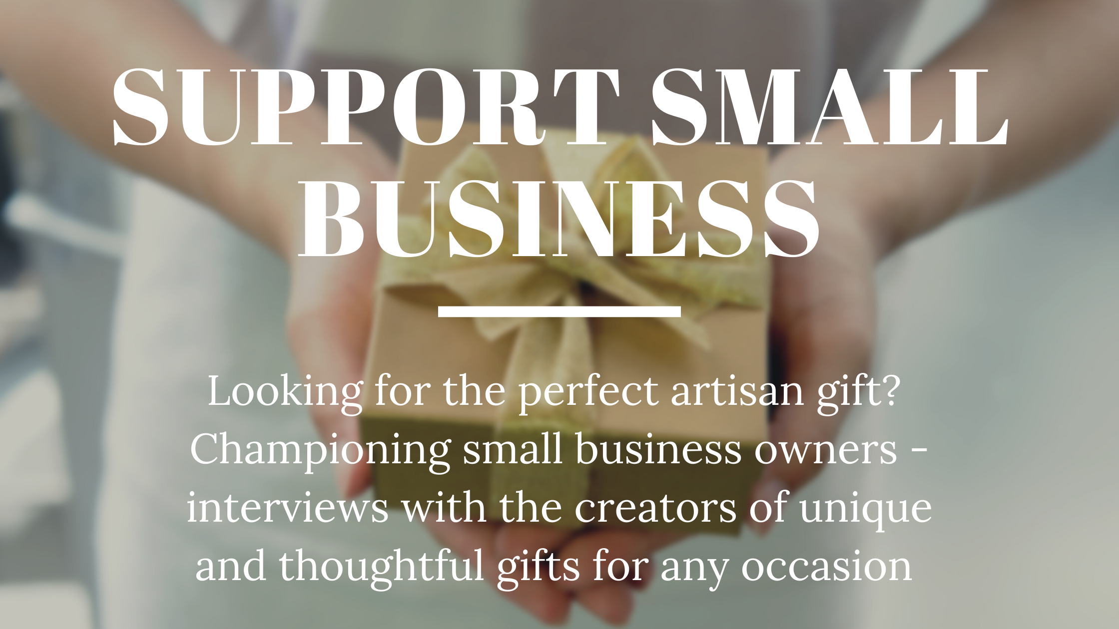 Support Small Business - looking for perfect artisan gifts? Championing small business owners - interviews with the creators of unique and thoughtful gifts for any occasion